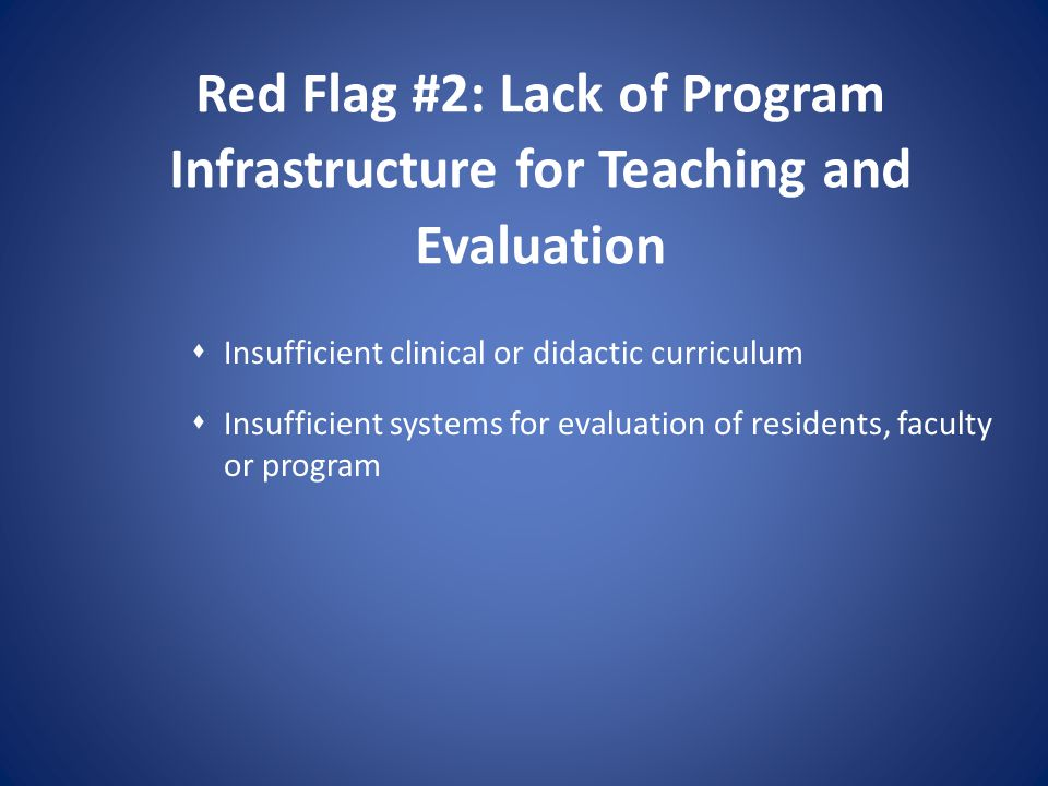 Red Flag #2: Lack of Program Infrastructure for Teaching and Evaluation Insufficient clinical or didactic curriculum Insufficient systems for evaluati
