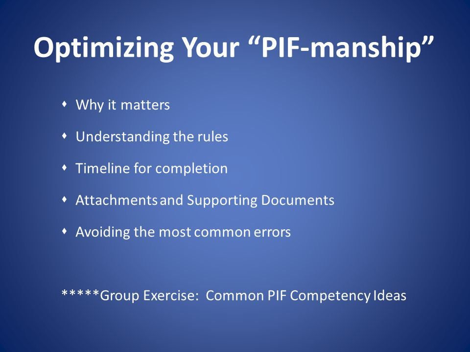 Optimizing Your PIF-manship Why it matters Understanding the rules Timeline for completion Attachments and Supporting Documents Avoiding the most comm