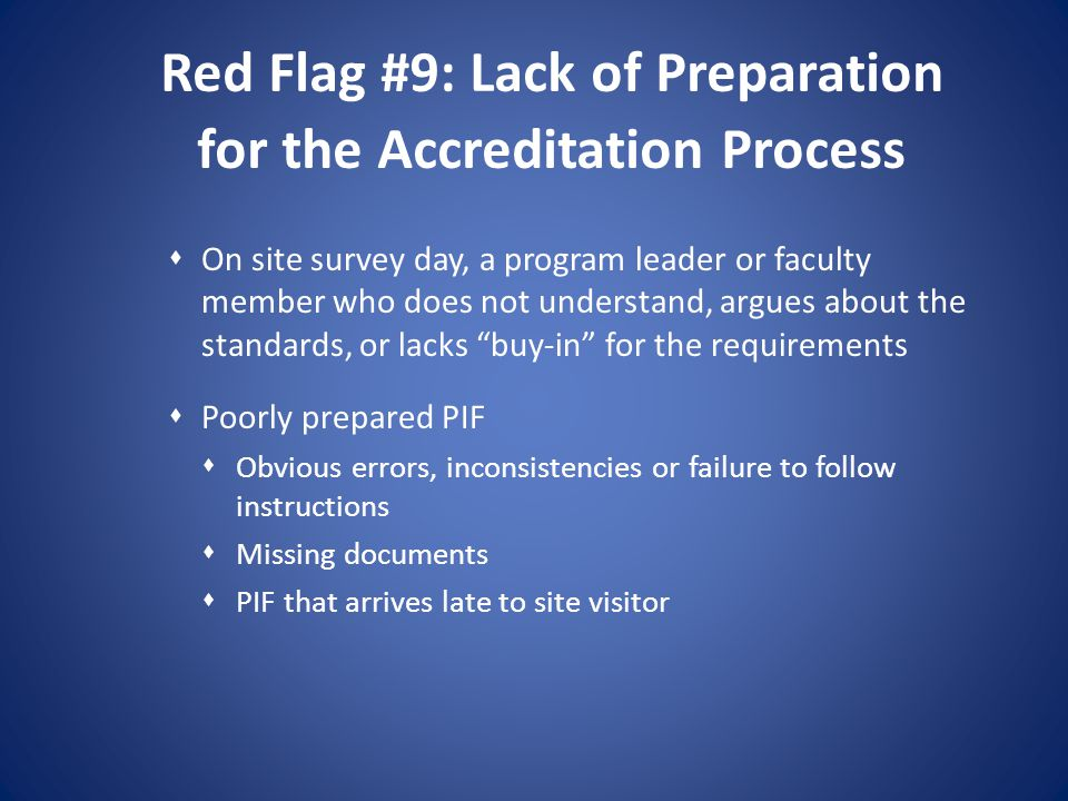 Red Flag #9: Lack of Preparation for the Accreditation Process On site survey day, a program leader or faculty member who does not understand, argues