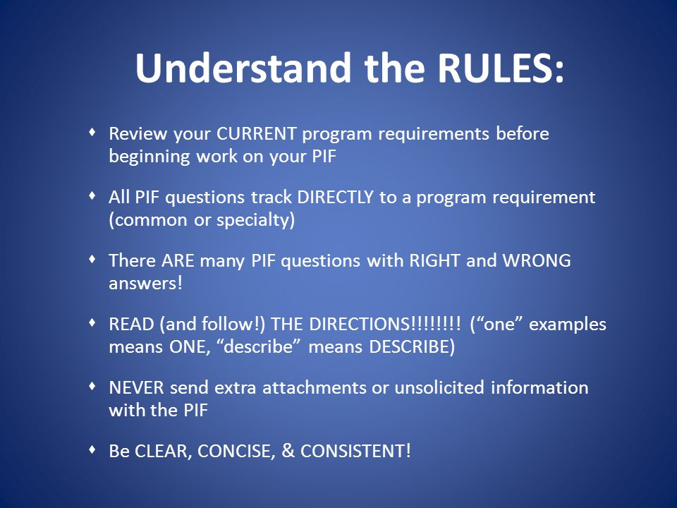 Understand the RULES: Review your CURRENT program requirements before beginning work on your PIF All PIF questions track DIRECTLY to a program require