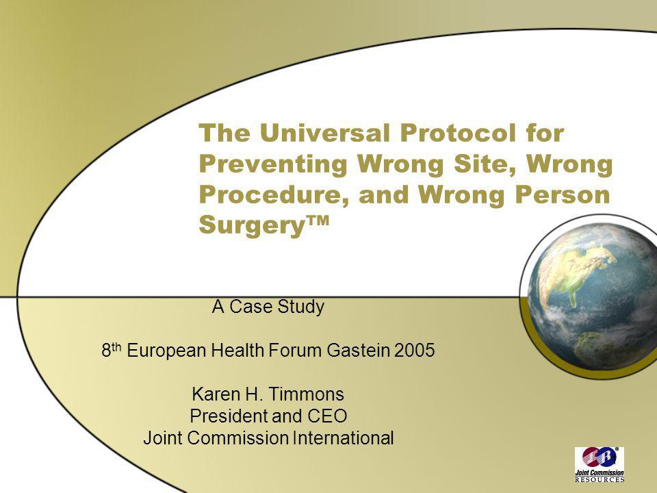 1 The Universal Protocol for Preventing Wrong Site, Wrong Procedure, and Wrong Person Surgery A Case Study 8 th European Health Forum Gastein 2005 Kar