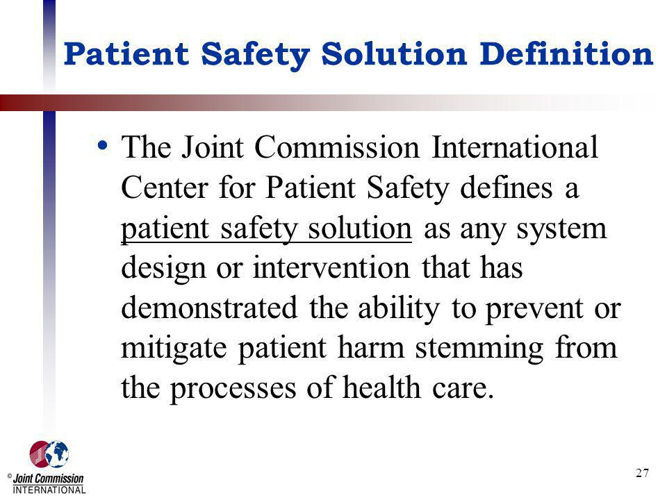 27 Patient Safety Solution Definition The Joint Commission International Center for Patient Safety defines a patient safety solution as any system des