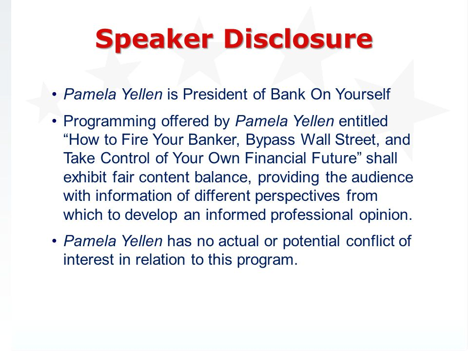 Pamela Yellen is President of Bank On Yourself Programming offered by Pamela Yellen entitled How to Fire Your Banker, Bypass Wall Street, and Take Control of Your Own Financial Future shall exhibit fair content balance, providing the audience with information of different perspectives from which to develop an informed professional opinion.