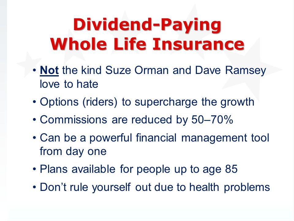 Not the kind Suze Orman and Dave Ramsey love to hate Options (riders) to supercharge the growth Commissions are reduced by 50–70% Can be a powerful financial management tool from day one Plans available for people up to age 85 Dont rule yourself out due to health problems Dividend-Paying Whole Life Insurance