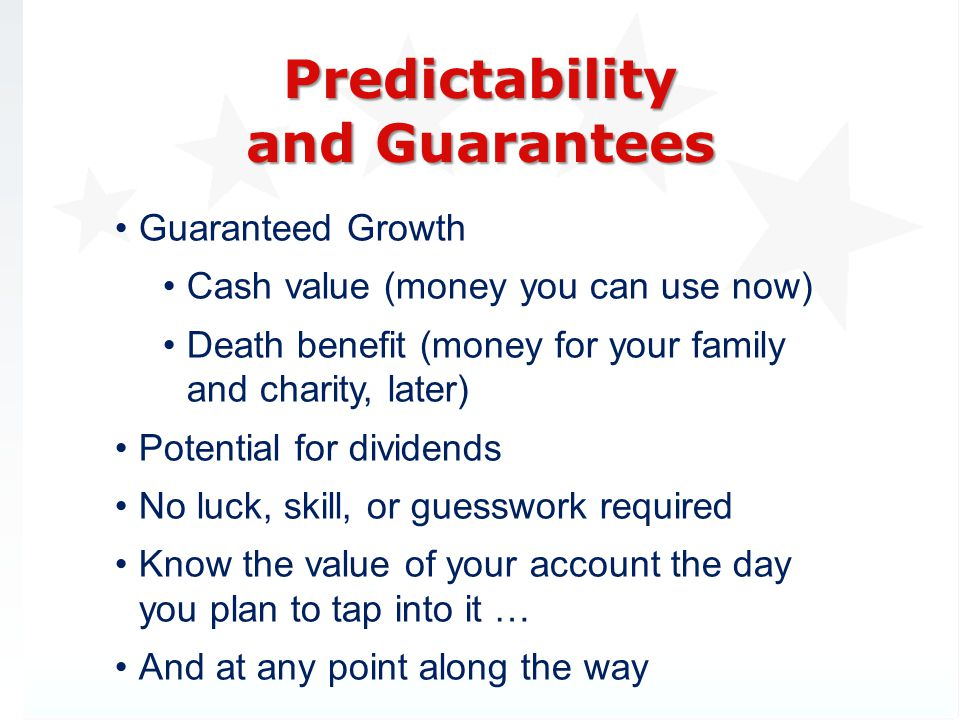 Guaranteed Growth Cash value (money you can use now) Death benefit (money for your family and charity, later) Potential for dividends No luck, skill, or guesswork required Know the value of your account the day you plan to tap into it … And at any point along the way Predictability and Guarantees