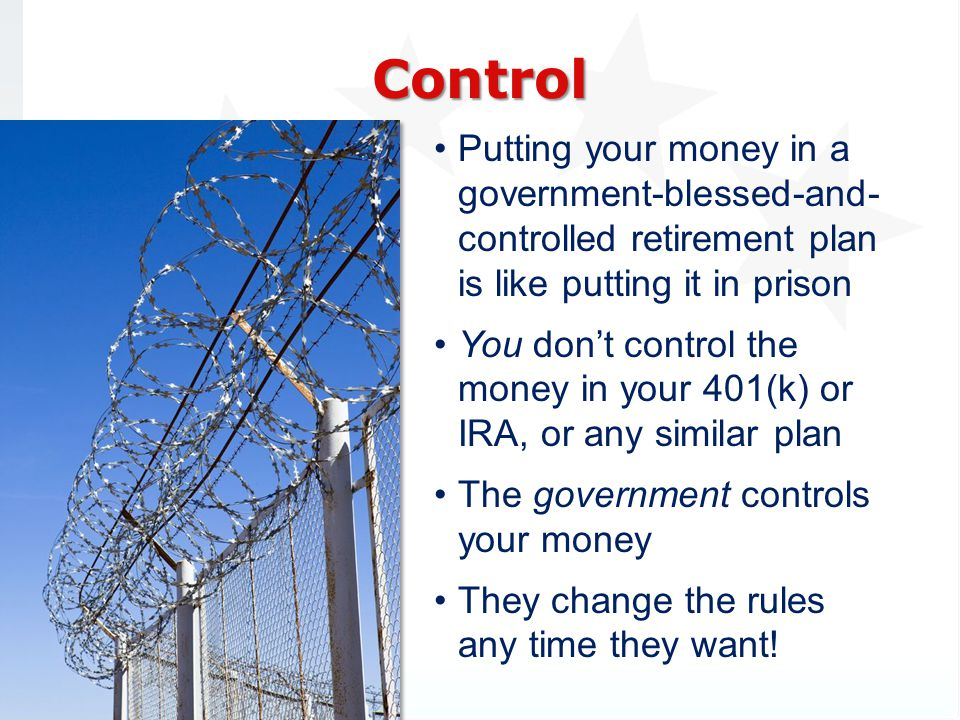 Putting your money in a government-blessed-and- controlled retirement plan is like putting it in prison You dont control the money in your 401(k) or IRA, or any similar plan The government controls your money They change the rules any time they want.