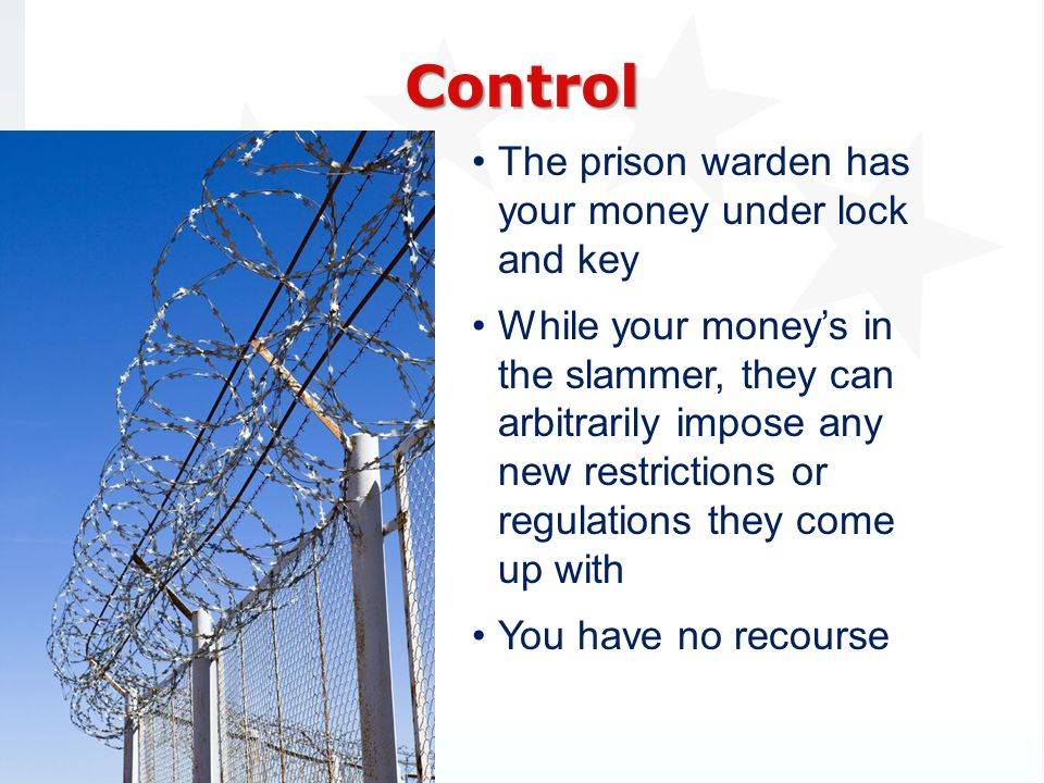 The prison warden has your money under lock and key While your moneys in the slammer, they can arbitrarily impose any new restrictions or regulations they come up with You have no recourse Control