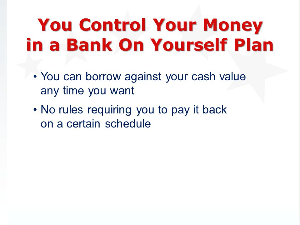 You can borrow against your cash value any time you want No rules requiring you to pay it back on a certain schedule You Control Your Money in a Bank On Yourself Plan