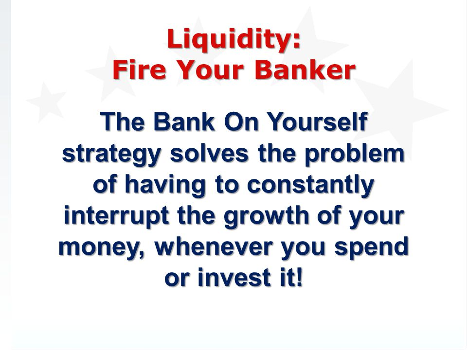 The Bank On Yourself strategy solves the problem of having to constantly interrupt the growth of your money, whenever you spend or invest it!