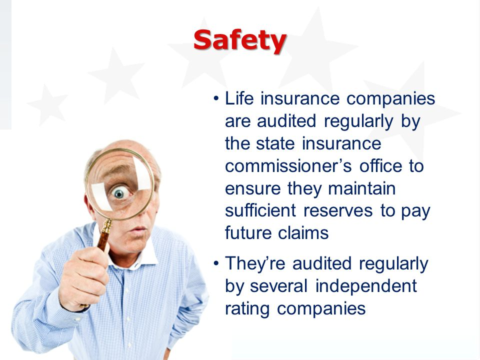 Life insurance companies are audited regularly by the state insurance commissioners office to ensure they maintain sufficient reserves to pay future claims Theyre audited regularly by several independent rating companies Safety