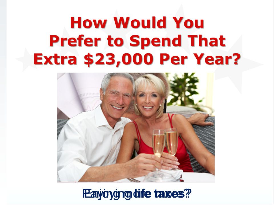 How Would You Prefer to Spend That Extra $23,000 Per Year? Enjoying life more?Paying more taxes?