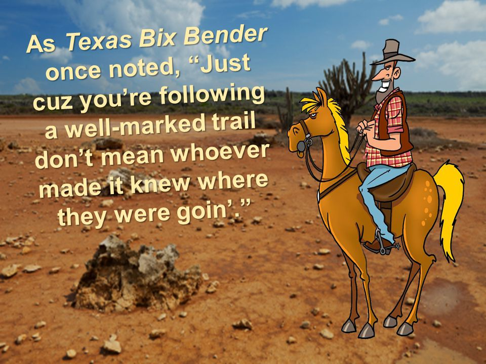 As Texas Bix Bender once noted, Just cuz youre following a well-marked trail dont mean whoever made it knew where they were goin.