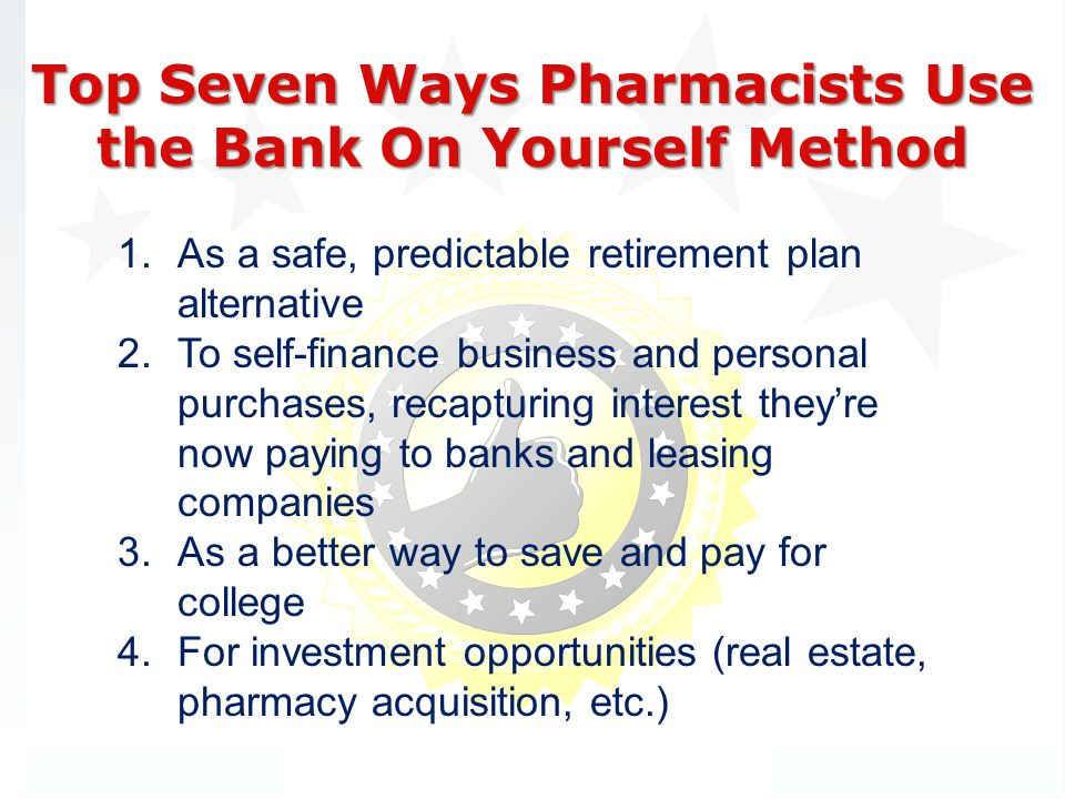 Top Seven Ways Pharmacists Use the Bank On Yourself Method 1.As a safe, predictable retirement plan alternative 2.To self-finance business and personal purchases, recapturing interest theyre now paying to banks and leasing companies 3.As a better way to save and pay for college 4.For investment opportunities (real estate, pharmacy acquisition, etc.)