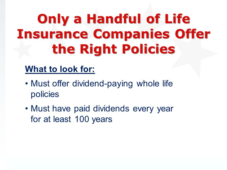 Only a Handful of Life Insurance Companies Offer the Right Policies What to look for: Must offer dividend-paying whole life policies Must have paid dividends every year for at least 100 years
