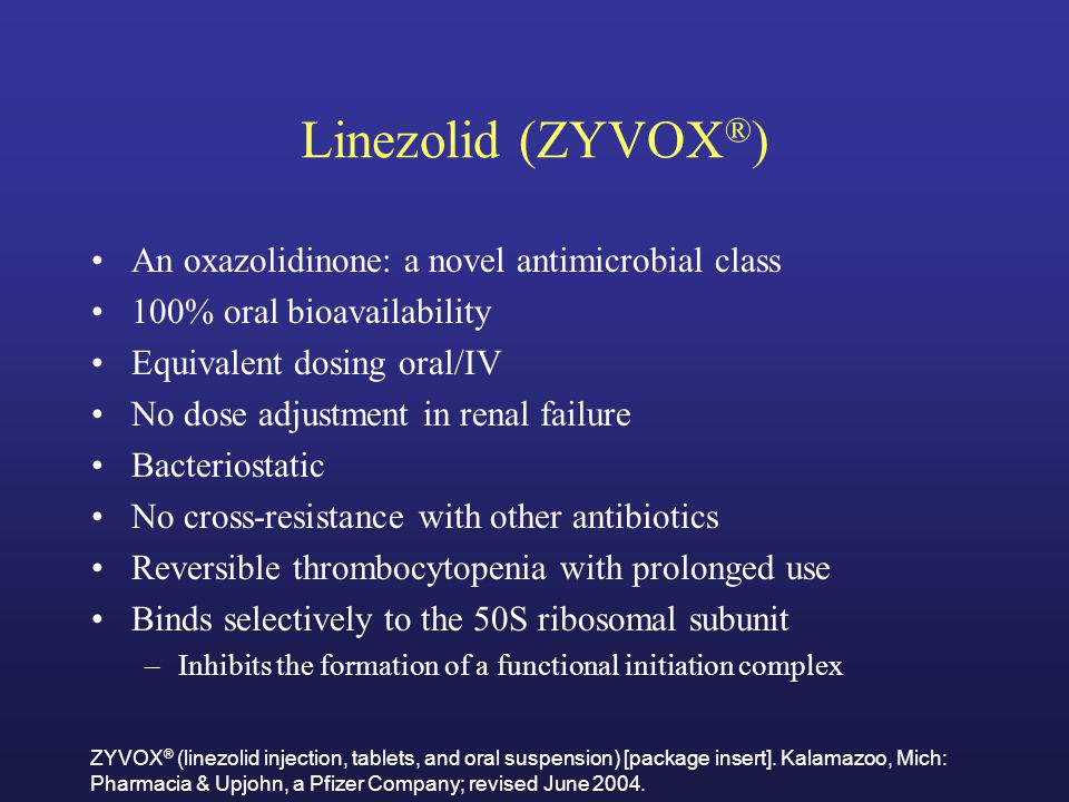 Linezolid (ZYVOX ® ) An oxazolidinone: a novel antimicrobial class 100% oral bioavailability Equivalent dosing oral/IV No dose adjustment in renal fai