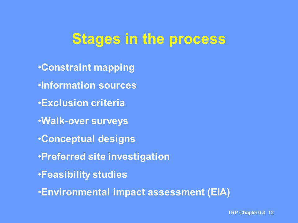 TRP Chapter Stages in the process Constraint mapping Information sources Exclusion criteria Walk-over surveys Conceptual designs Preferred site investigation Feasibility studies Environmental impact assessment (EIA)