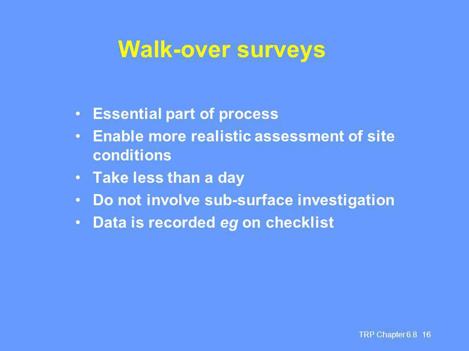 TRP Chapter Walk-over surveys Essential part of process Enable more realistic assessment of site conditions Take less than a day Do not involve sub-surface investigation Data is recorded eg on checklist