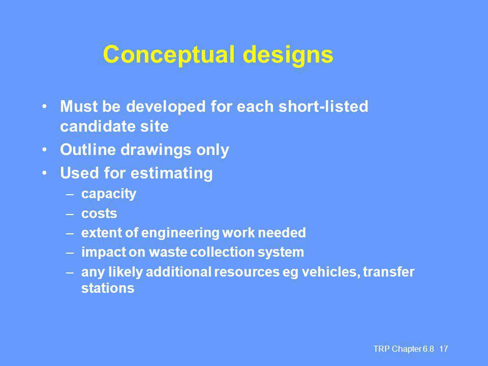 TRP Chapter Conceptual designs Must be developed for each short-listed candidate site Outline drawings only Used for estimating –capacity –costs –extent of engineering work needed –impact on waste collection system –any likely additional resources eg vehicles, transfer stations