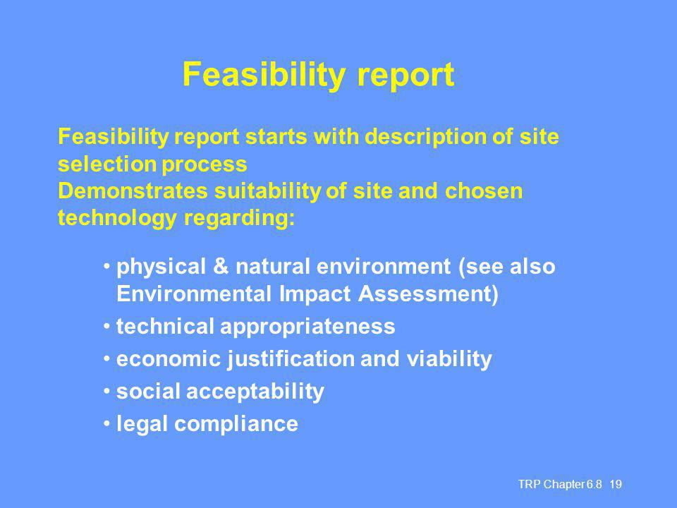 TRP Chapter Feasibility report physical & natural environment (see also Environmental Impact Assessment) technical appropriateness economic justification and viability social acceptability legal compliance Feasibility report starts with description of site selection process Demonstrates suitability of site and chosen technology regarding: