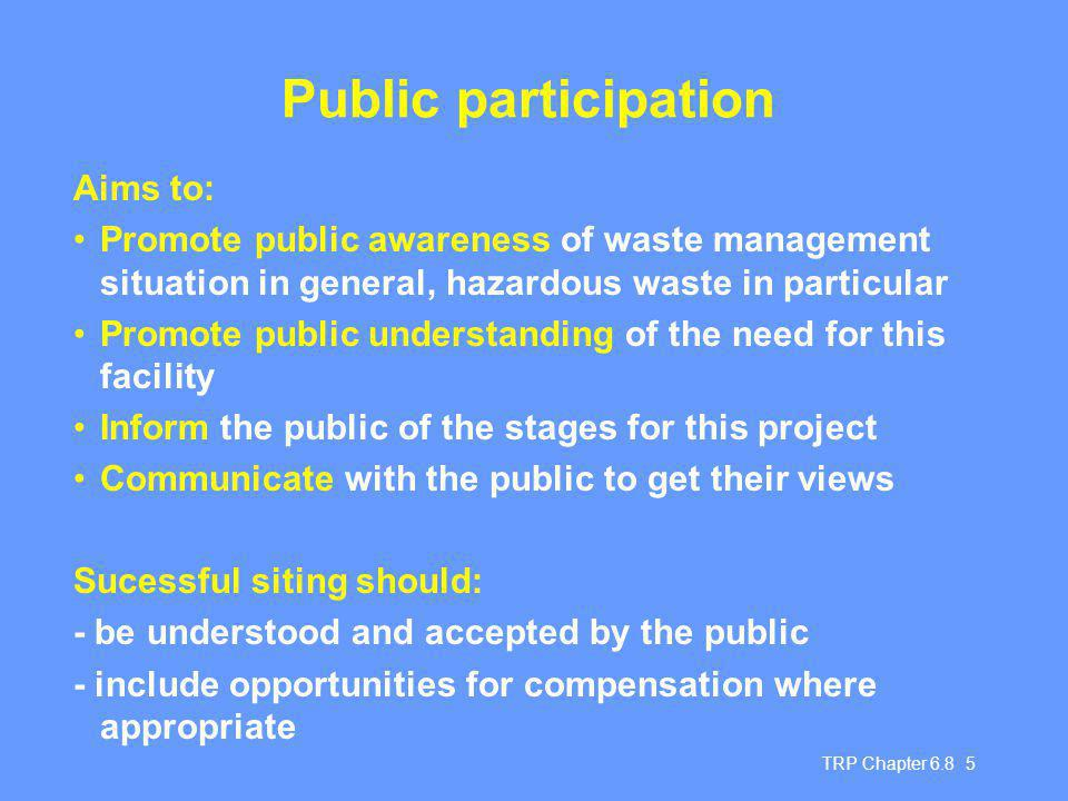 TRP Chapter Public participation Aims to: Promote public awareness of waste management situation in general, hazardous waste in particular Promote public understanding of the need for this facility Inform the public of the stages for this project Communicate with the public to get their views Sucessful siting should: - be understood and accepted by the public - include opportunities for compensation where appropriate