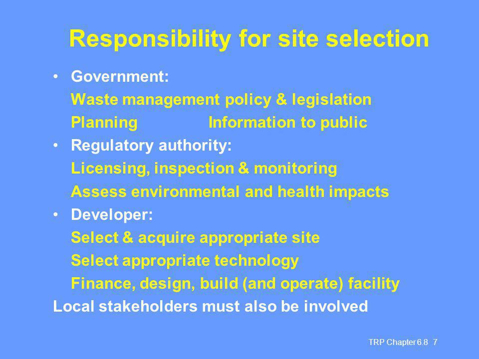 TRP Chapter Responsibility for site selection Government: Waste management policy & legislation Planning Information to public Regulatory authority: Licensing, inspection & monitoring Assess environmental and health impacts Developer: Select & acquire appropriate site Select appropriate technology Finance, design, build (and operate) facility Local stakeholders must also be involved
