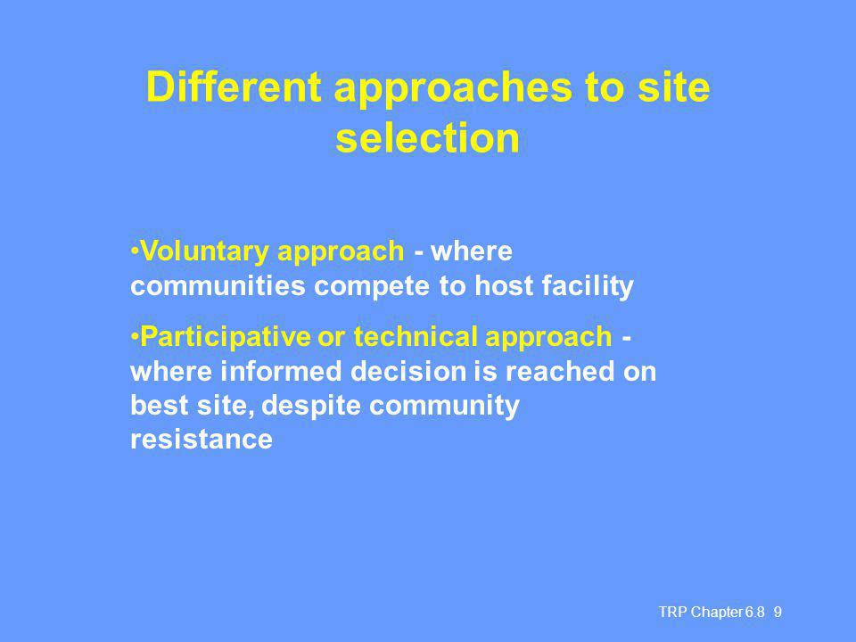 TRP Chapter Different approaches to site selection Voluntary approach - where communities compete to host facility Participative or technical approach - where informed decision is reached on best site, despite community resistance