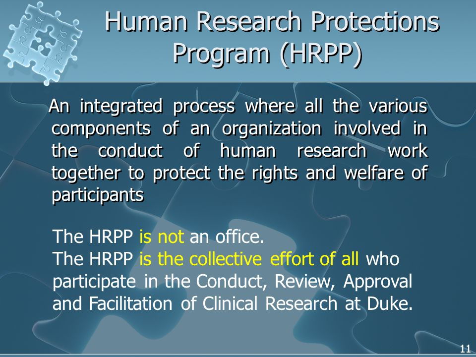 11 An integrated process where all the various components of an organization involved in the conduct of human research work together to protect the rights and welfare of participants Human Research Protections Program (HRPP) The HRPP is not an office.