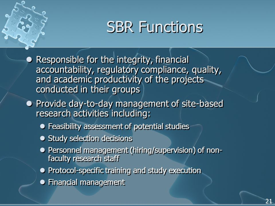 21 SBR Functions Responsible for the integrity, financial accountability, regulatory compliance, quality, and academic productivity of the projects conducted in their groups Provide day-to-day management of site-based research activities including: Feasibility assessment of potential studies Study selection decisions Personnel management (hiring/supervision) of non- faculty research staff Protocol-specific training and study execution Financial management Responsible for the integrity, financial accountability, regulatory compliance, quality, and academic productivity of the projects conducted in their groups Provide day-to-day management of site-based research activities including: Feasibility assessment of potential studies Study selection decisions Personnel management (hiring/supervision) of non- faculty research staff Protocol-specific training and study execution Financial management