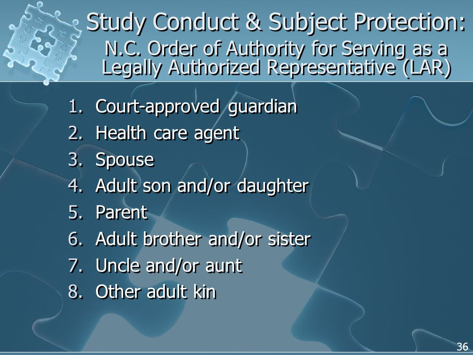 36 1.Court-approved guardian 2.Health care agent 3.Spouse 4.Adult son and/or daughter 5.Parent 6.Adult brother and/or sister 7.Uncle and/or aunt 8.Other adult kin 1.Court-approved guardian 2.Health care agent 3.Spouse 4.Adult son and/or daughter 5.Parent 6.Adult brother and/or sister 7.Uncle and/or aunt 8.Other adult kin Study Conduct & Subject Protection: N.C.
