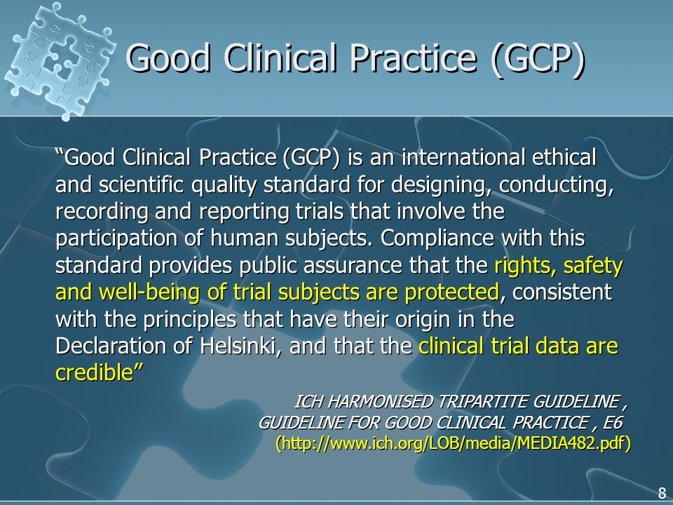 8 Good Clinical Practice (GCP) Good Clinical Practice (GCP) is an international ethical and scientific quality standard for designing, conducting, recording and reporting trials that involve the participation of human subjects.