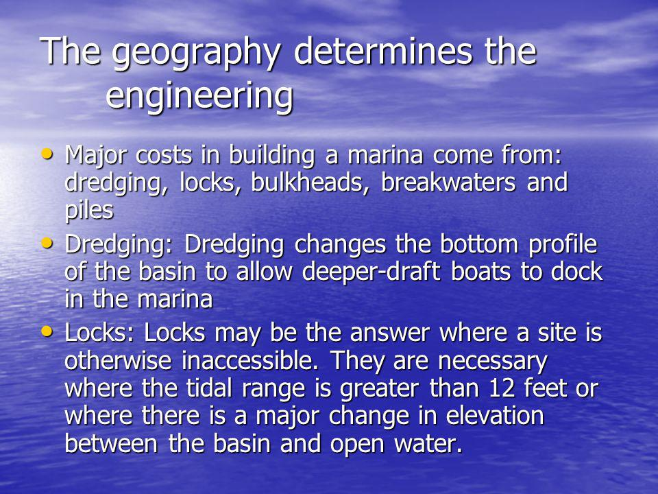 The geography determines the engineering Major costs in building a marina come from: dredging, locks, bulkheads, breakwaters and piles Major costs in