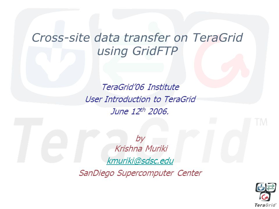 Cross-site data transfer on TeraGrid using GridFTP TeraGrid06 Institute User Introduction to TeraGrid June 12 th 2006.