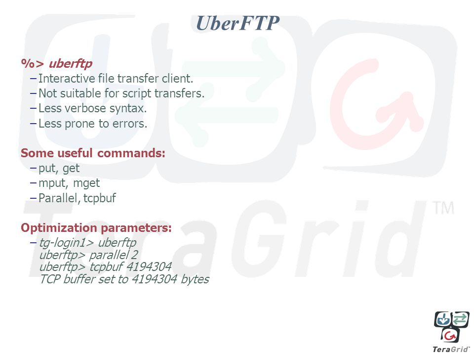 UberFTP %> uberftp –Interactive file transfer client. –Not suitable for script transfers. –Less verbose syntax. –Less prone to errors. Some useful com