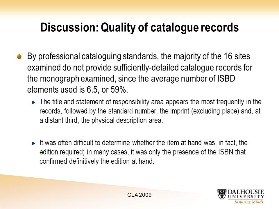 Discussion: Quality of catalogue records By professional cataloguing standards, the majority of the 16 sites examined do not provide sufficiently-detailed catalogue records for the monograph examined, since the average number of ISBD elements used is 6.5, or 59%.