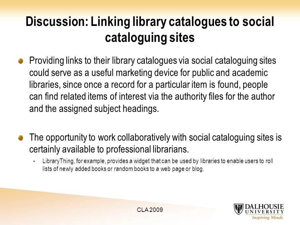 Discussion: Linking library catalogues to social cataloguing sites Providing links to their library catalogues via social cataloguing sites could serve as a useful marketing device for public and academic libraries, since once a record for a particular item is found, people can find related items of interest via the authority files for the author and the assigned subject headings.