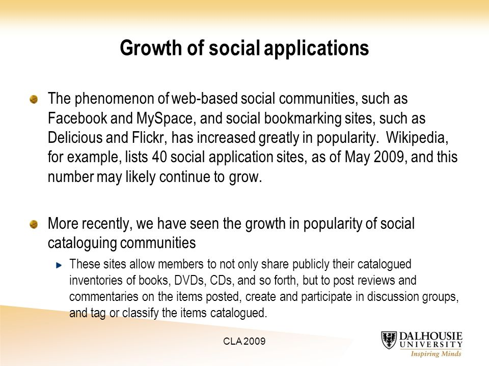 Growth of social applications The phenomenon of web-based social communities, such as Facebook and MySpace, and social bookmarking sites, such as Delicious and Flickr, has increased greatly in popularity.