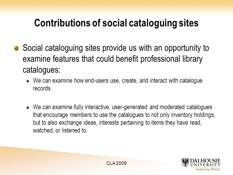 Contributions of social cataloguing sites Social cataloguing sites provide us with an opportunity to examine features that could benefit professional library catalogues: We can examine how end-users use, create, and interact with catalogue records.