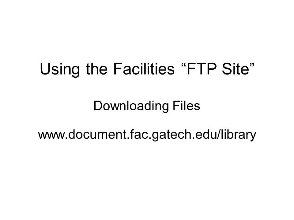 Using the Facilities FTP Site Downloading Files www.document.fac.gatech.edu/library