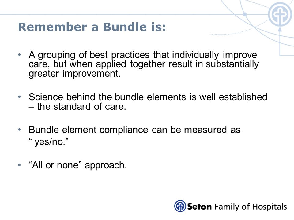 Remember a Bundle is: A grouping of best practices that individually improve care, but when applied together result in substantially greater improveme
