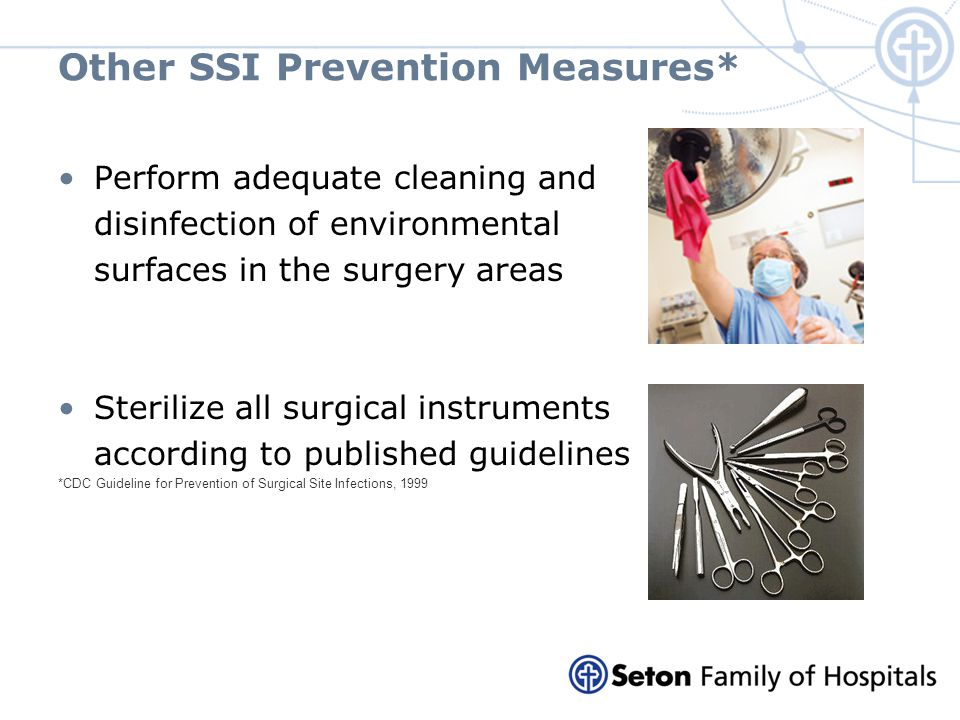 Other SSI Prevention Measures* Perform adequate cleaning and disinfection of environmental surfaces in the surgery areas Sterilize all surgical instru