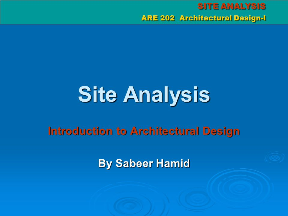 SITE ANALYSIS ARE 202 Architectural Design-I SITE ANALYSIS ARE 202 Architectural Design-I Goal of site analysis To achieve a successful design, site analysis is a must & should be done carefully To achieve a successful design, site analysis is a must & should be done carefully Site Analysis involves taking an inventory of site elements and analyzing these factors relative to the clients needs & aims Site Analysis involves taking an inventory of site elements and analyzing these factors relative to the clients needs & aims Gather relevant information about the properties of the site, from topography to climate to wind pattern and vegetation Gather relevant information about the properties of the site, from topography to climate to wind pattern and vegetation Analyze these features and incorporate them into the design Analyze these features and incorporate them into the design