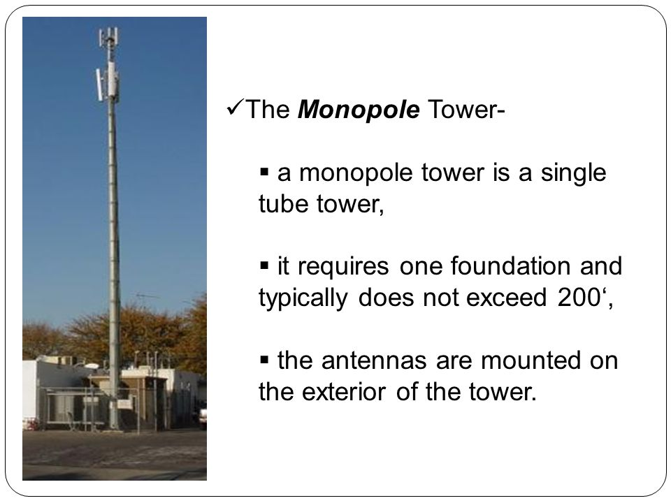 The Monopole Tower- a monopole tower is a single tube tower, it requires one foundation and typically does not exceed 200, the antennas are mounted on