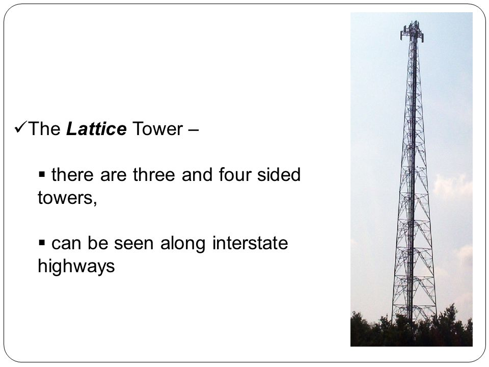 The Lattice Tower – there are three and four sided towers, can be seen along interstate highways