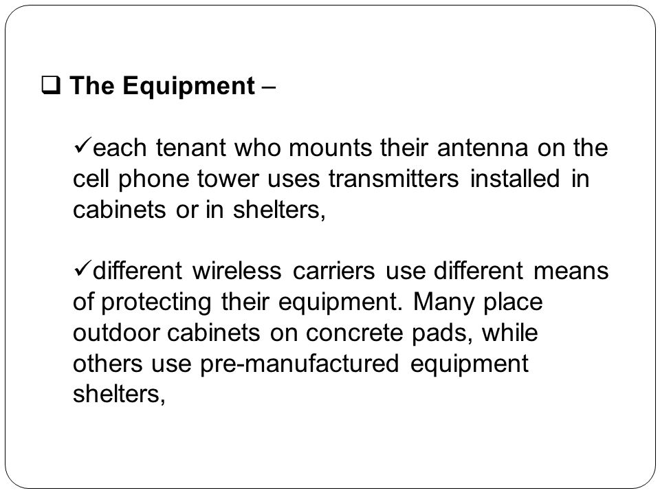The Equipment – each tenant who mounts their antenna on the cell phone tower uses transmitters installed in cabinets or in shelters, different wireles