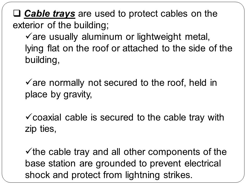 Cable trays are used to protect cables on the exterior of the building; are usually aluminum or lightweight metal, lying flat on the roof or attached to the side of the building, are normally not secured to the roof, held in place by gravity, coaxial cable is secured to the cable tray with zip ties, the cable tray and all other components of the base station are grounded to prevent electrical shock and protect from lightning strikes.