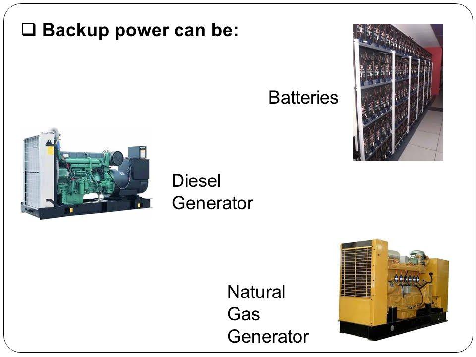 Backup power can be: Batteries Diesel Generator Natural Gas Generator