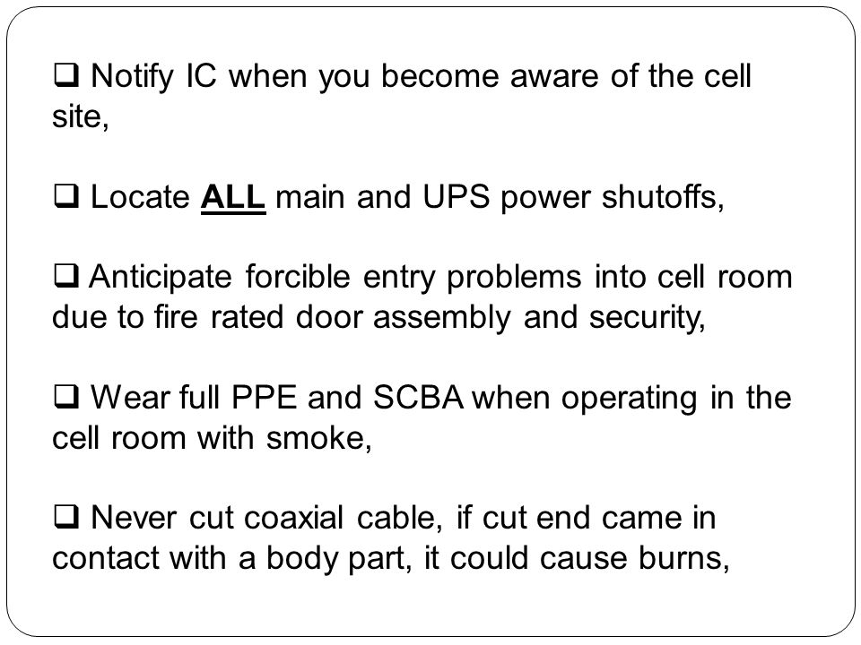 Notify IC when you become aware of the cell site, Locate ALL main and UPS power shutoffs, Anticipate forcible entry problems into cell room due to fir