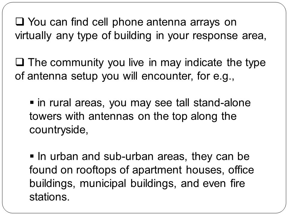 You can find cell phone antenna arrays on virtually any type of building in your response area, The community you live in may indicate the type of ant