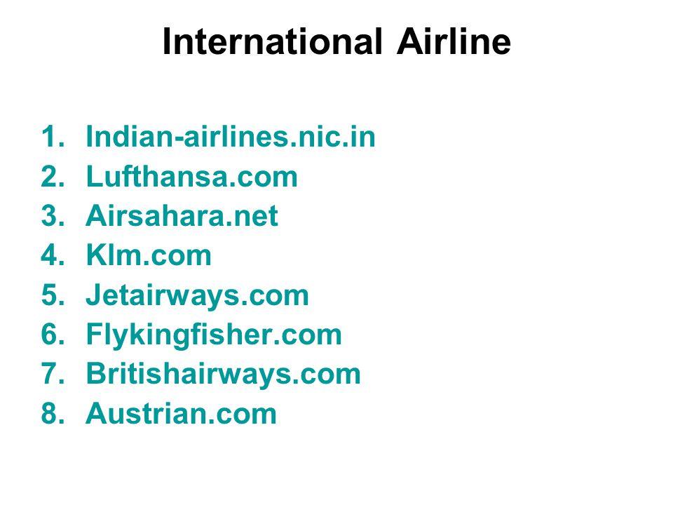 International Airline 1.Indian-airlines.nic.in 2.Lufthansa.com 3.Airsahara.net 4.Klm.com 5.Jetairways.com 6.Flykingfisher.com 7.Britishairways.com 8.Austrian.com