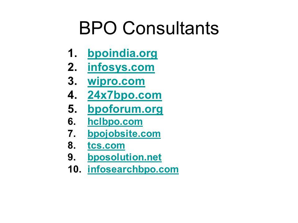 BPO Consultants 1.bpoindia.orgbpoindia.org 2.infosys.cominfosys.com 3.wipro.comwipro.com 4.24x7bpo.com24x7bpo.com 5.bpoforum.orgbpoforum.org 6.hclbpo.comhclbpo.com 7.bpojobsite.combpojobsite.com 8.tcs.comtcs.com 9.bposolution.netbposolution.net 10.infosearchbpo.cominfosearchbpo.com